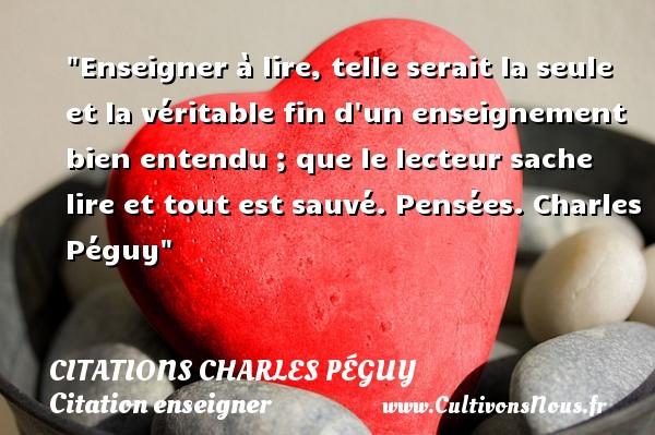 Citations Charles Péguy - Citation enseigner - Enseigner à lire, telle serait la seule et la véritable fin d un enseignement bien entendu ; que le lecteur sache lire et tout est sauvé.  Pensées. Charles Péguy   Une citation sur enseigner CITATIONS CHARLES PÉGUY