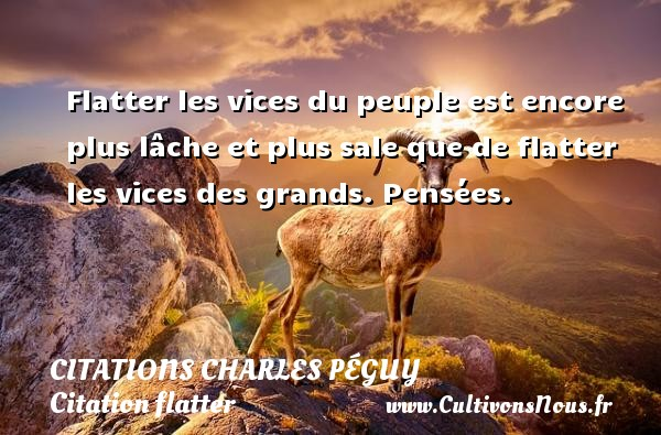 Flatter les vices du peuple est encore plus lâche et plus sale que de flatter les vices des grands.  Pensées.   Une citation de charles péguy CITATIONS CHARLES PÉGUY - Citations Charles Péguy - Citation flatter
