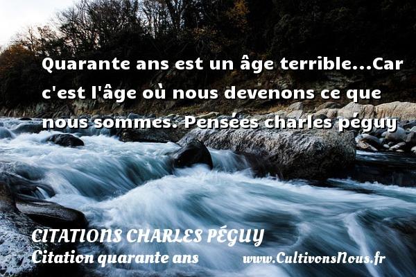 Citations Charles Péguy - Citation quarante ans - Quarante ans est un âge terrible...Car c est l âge où nous devenons ce que nous sommes.  Pensées  charles péguy CITATIONS CHARLES PÉGUY