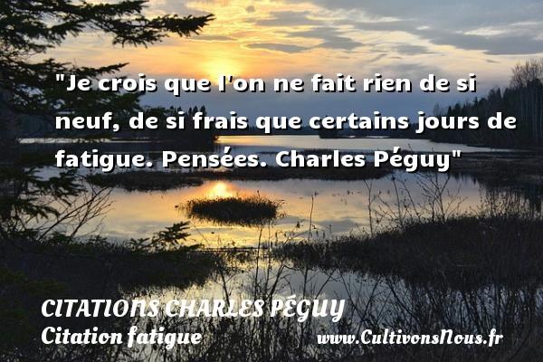 Citations Charles Péguy - Citation fatigue - Je crois que l on ne fait rien de si neuf, de si frais que certains jours de fatigue.  Pensées. Charles Péguy   Une citation sur la fatigue CITATIONS CHARLES PÉGUY