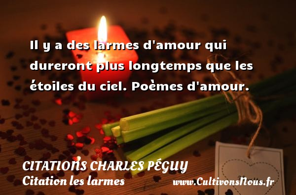 Il y a des larmes d amour qui dureront plus longtemps que les étoiles du ciel.  Poèmes d amour.   Une citation de Charles Péguy  CITATIONS CHARLES PÉGUY - Citations Charles Péguy - Citation les larmes