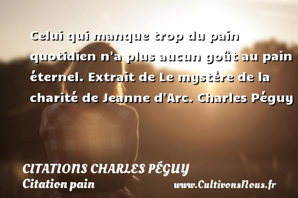 Celui qui manque trop du pain quotidien n a plus aucun goût au pain éternel.  Extrait de Le mystère de la charité de Jeanne d Arc. Charles Péguy CITATIONS CHARLES PÉGUY - Citations Charles Péguy - Citation pain
