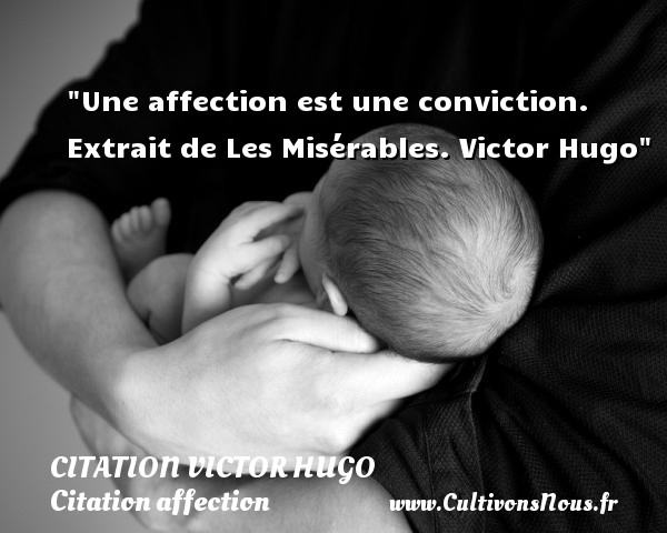 citation Victor Hugo - Citation affection - Une affection est une conviction.  Extrait de Les Misérables. Victor Hugo   Une citation sur l affection CITATION VICTOR HUGO