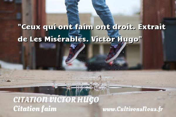 citation Victor Hugo - Citation faim - Ceux qui ont faim ont droit.  Extrait de Les Misérables. Victor Hugo   Une citation sur la faim CITATION VICTOR HUGO