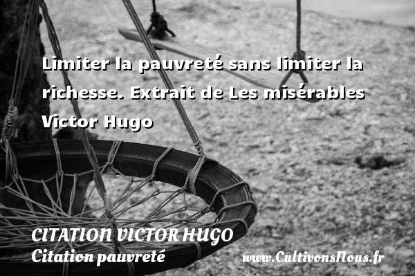 Limiter la pauvreté sans limiter la richesse.  Extrait de Les misérables  Victor Hugo CITATION VICTOR HUGO - Citation pauvreté