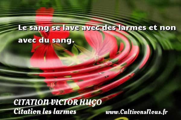 citation Victor Hugo - Citation les larmes - Le sang se lave avec des larmes et non avec du sang.   Une citation de Victor Hugo CITATION VICTOR HUGO