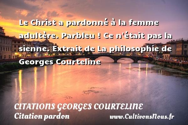 Le Christ a pardonné à la femme adultère. Parbleu ! Ce n était pas la sienne. Extrait de La philosophie de Georges Courteline CITATIONS GEORGES COURTELINE - Citation pardon