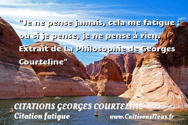 Je ne pense jamais, cela me fatigue ; ou si je pense, je ne pense à rien.  Extrait de La Philosophie de Georges Courteline   Une citation sur la fatigue CITATIONS GEORGES COURTELINE - Citation fatigue