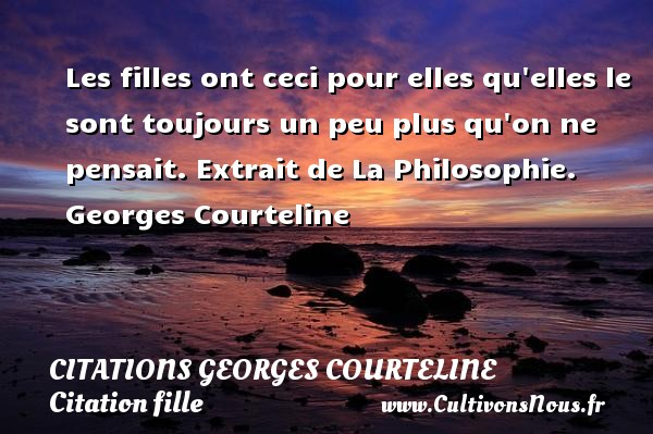 Les filles ont ceci pour elles qu elles le sont toujours un peu plus qu on ne pensait.  Extrait de La Philosophie. Une citation de Georges Courteline. CITATIONS GEORGES COURTELINE - Citation fille