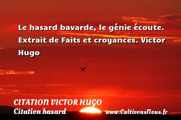 citation Victor Hugo - Citation hasard - Le hasard bavarde, le génie écoute.  Extrait de Faits et croyances. Victor Hugo CITATION VICTOR HUGO