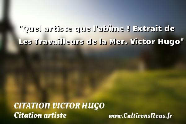 citation Victor Hugo - Citation artiste - Quel artiste que l abîme !  Extrait de Les Travailleurs de la Mer. Victor Hugo   Une citation sur artiste CITATION VICTOR HUGO