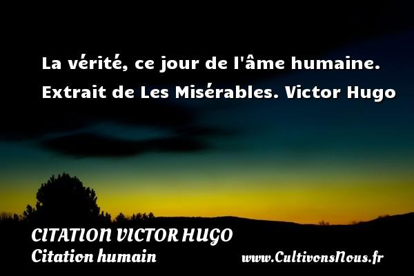 citation Victor Hugo - Citation humain - La vérité, ce jour de l âme humaine.  Extrait de Les Misérables. Victor Hugo CITATION VICTOR HUGO