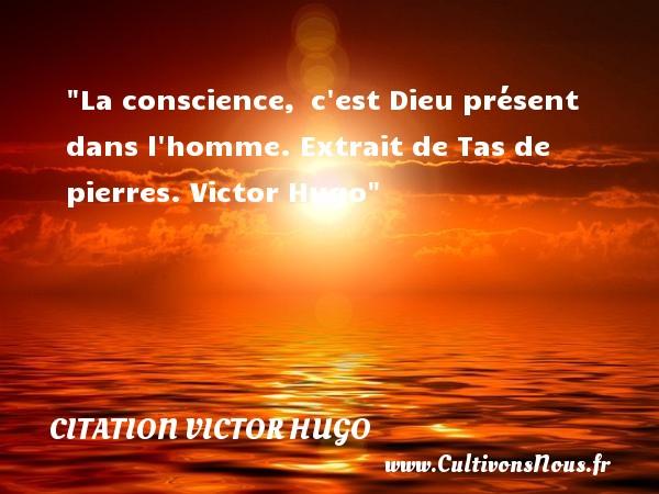 citation Victor Hugo - Citation conscience - La conscience, c est Dieu présent dans l homme. Extrait de Tas de pierres. Victor Hugo CITATION VICTOR HUGO
