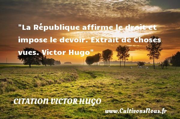 La République affirme le droit et impose le devoir. Extrait de Choses vues. Victor Hugo CITATION VICTOR HUGO