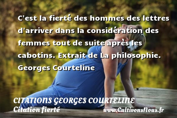 C est la fierté des hommes des lettres d arriver dans la considération des femmes tout de suite après les cabotins.  Extrait de La philosophie. Georges Courteline    Une citation sur la fierté CITATIONS GEORGES COURTELINE - Citation fierté