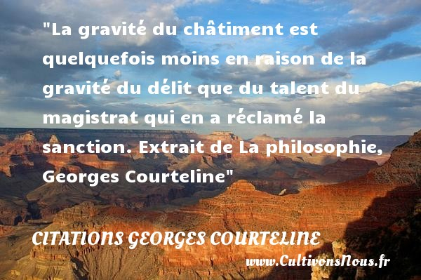 Citations Georges Courteline - Citation talent - La gravité du châtiment est quelquefois moins en raison de la gravité du délit que du talent du magistrat qui en a réclamé la sanction.  Extrait de La philosophie, Georges Courteline   Une citation sur le talent CITATIONS GEORGES COURTELINE