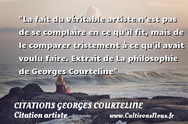 La fait du véritable artiste n est pas de se complaire en ce qu il fit, mais de le comparer tristement à ce qu il avait voulu faire.  Extrait de La philosophie de Georges Courteline   Une citation sur artiste CITATIONS GEORGES COURTELINE - Citation artiste