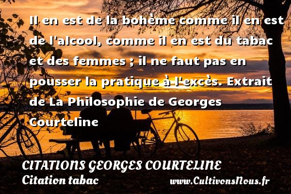 Il en est de la bohème comme il en est de l alcool, comme il en est du tabac et des femmes ; il ne faut pas en pousser la pratique à l excès.  Extrait de La Philosophie de Georges Courteline CITATIONS GEORGES COURTELINE - Citations Georges Courteline - Citation tabac
