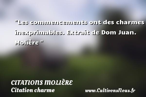 Citations Molière - Citation charme - Les commencements ont des charmes inexprimables.  Extrait de Dom Juan. Molière   Une citation sur le charme CITATIONS MOLIÈRE