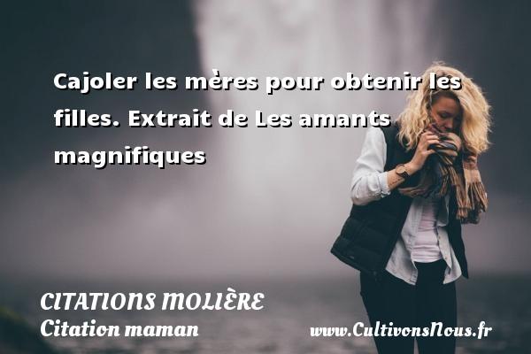 Citations Molière - Citation maman - Cajoler les mères pour obtenir les filles.  Extrait de Les amants magnifiques   Une citation de Molière CITATIONS MOLIÈRE