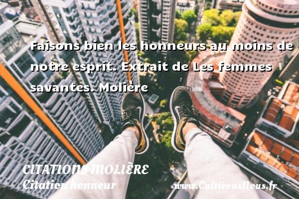 Citations Molière - Citation honneur - Faisons bien les honneurs au moins de notre esprit.  Extrait de Les femmes savantes. Molière CITATIONS MOLIÈRE