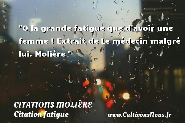 Citations Molière - Citation fatigue - O la grande fatigue que d avoir une femme !  Extrait de Le médecin malgré lui. Molière   Une citation sur la fatigue CITATIONS MOLIÈRE