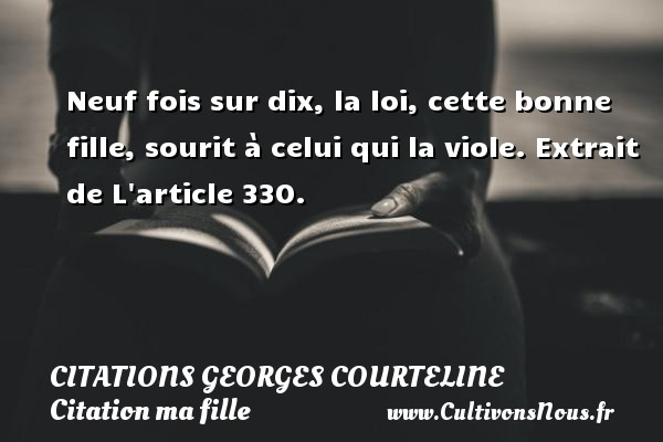 Citations Georges Courteline - Citation ma fille - Neuf fois sur dix, la loi, cette bonne fille, sourit à celui qui la viole.  Extrait de L article 330.   Une citation Georges Courteline  CITATIONS GEORGES COURTELINE