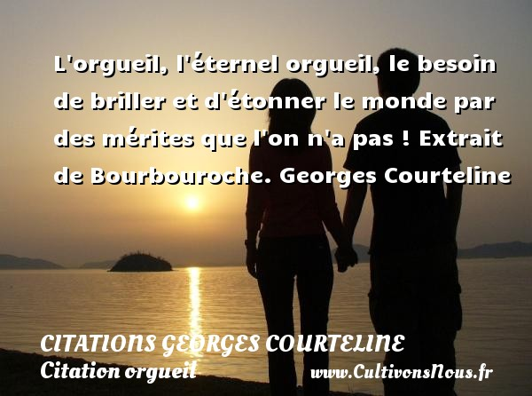 Citations Georges Courteline - Citation orgueil - L orgueil, l éternel orgueil, le besoin de briller et d étonner le monde par des mérites que l on n a pas !  Extrait de Bourbouroche. Georges Courteline  CITATIONS GEORGES COURTELINE
