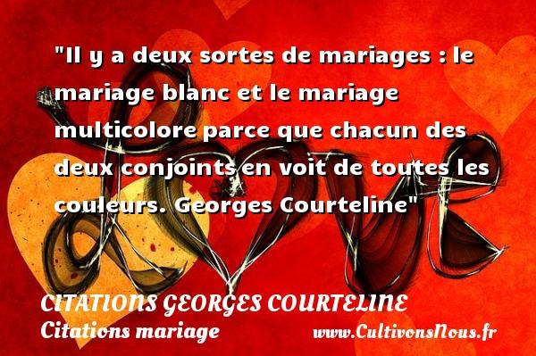 Il y a deux sortes de mariages :le mariage blanc et le mariage multicoloreparce que chacun des deux conjointsen voit de toutes les couleurs.  Georges Courteline CITATIONS GEORGES COURTELINE - Citations mariage