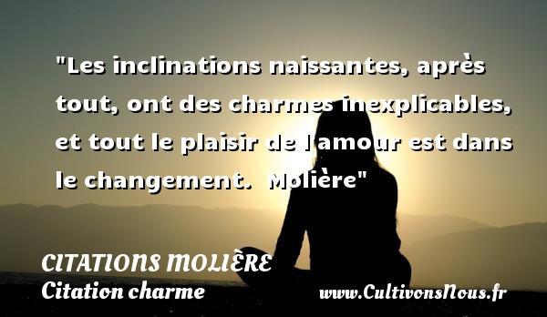 Citations Molière - Citation charme - Les inclinations naissantes, après tout, ont des charmes inexplicables, et tout le plaisir de l amour est dans le changement.   Molière   Une citation sur le charme CITATIONS MOLIÈRE