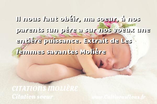 Citations Molière - Citation soeur - Il nous faut obéir, ma soeur, à nos parents :un père a sur nos voeux une entière puissance.  Extrait de Les femmes savantes  Molière CITATIONS MOLIÈRE