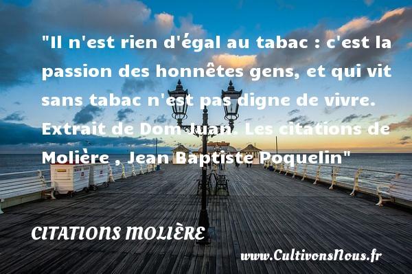 Citations Molière - Citation tabac - Il n est rien d égal au tabac : c est la passion des honnêtes gens, et qui vit sans tabac n est pas digne de vivre.  Extrait de Dom Juan. Les citations de Molière , Jean Baptiste Poquelin CITATIONS MOLIÈRE
