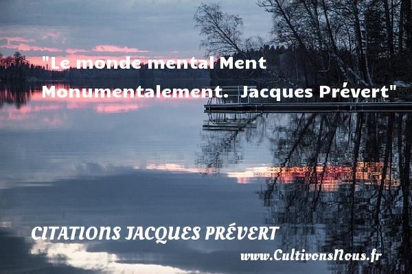 Le monde mentalMent  Monumentalement.   Jacques Prévert CITATIONS JACQUES PRÉVERT - Citations Jacques Prévert