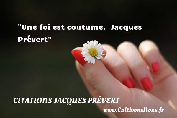 Une foi est coutume.   Jacques Prévert CITATIONS JACQUES PRÉVERT - Citations Jacques Prévert