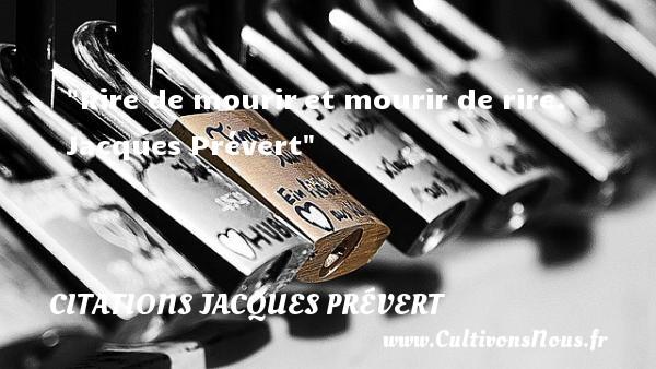 Rire de mouriret mourir de rire.   Jacques Prévert CITATIONS JACQUES PRÉVERT - Citations Jacques Prévert