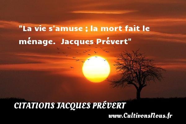 La vie s amuse ;la mort fait le ménage.   Jacques Prévert CITATIONS JACQUES PRÉVERT - Citations Jacques Prévert