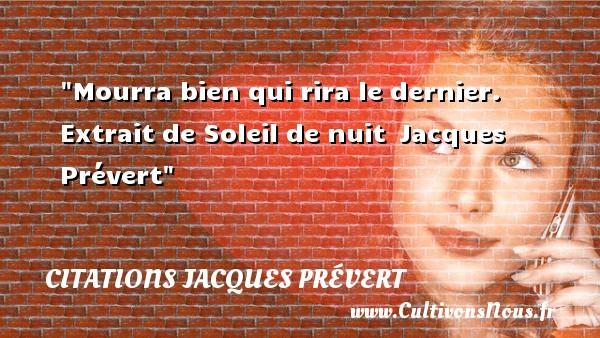 Mourra bien qui rira le dernier.  Extrait de Soleil de nuit Jacques Prévert CITATIONS JACQUES PRÉVERT - Citations Jacques Prévert