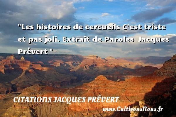 Les histoires de cercueils  C est triste et pas joli.  Extrait de Paroles Jacques Prévert CITATIONS JACQUES PRÉVERT - Citations Jacques Prévert
