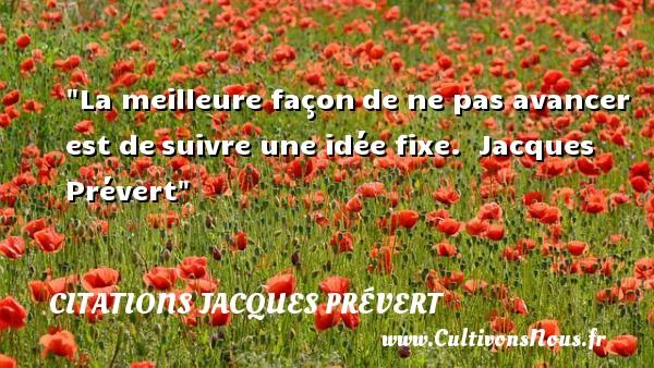 La meilleure façonde ne pas avancer est desuivre une idée fixe.   Jacques Prévert CITATIONS JACQUES PRÉVERT - Citations Jacques Prévert