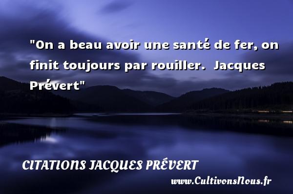 On a beau avoir une santé de fer,on finit toujours par rouiller.   Jacques Prévert CITATIONS JACQUES PRÉVERT - Citations Jacques Prévert