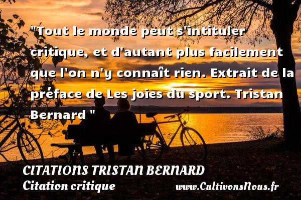 Tout le monde peut s intituler critique, et d autant plus facilement que l on n y connaît rien.  Extrait de la préface de Les joies du sport. Tristan Bernard    Une citation sur la critique CITATIONS TRISTAN BERNARD - Citation critique