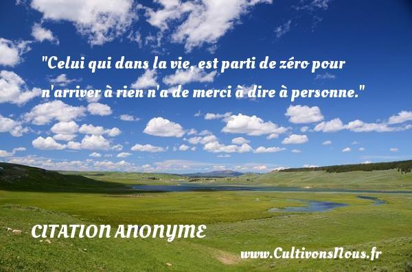 Citation anonyme - les meilleures citations - Celui qui dans la vie, est parti de zéro pour n arriver à rien n a de merci à dire à personne. CITATION ANONYME