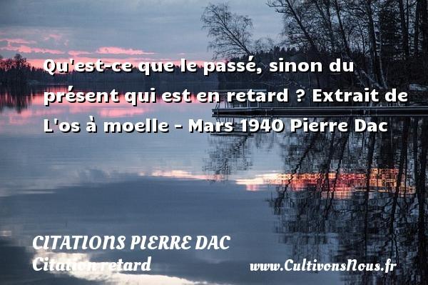 Citations Pierre Dac - Citation retard - Qu est-ce que le passé, sinon du présent qui est en retard ? Extrait de L os à moelle - Mars 1940  Pierre Dac CITATIONS PIERRE DAC