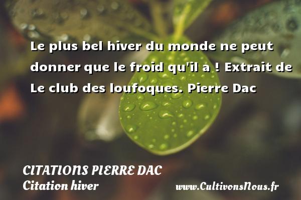 Citations Pierre Dac - Citation hiver - Le plus bel hiver du monde ne peut donnerque le froid qu il a !  Extrait de Le club des loufoques. Pierre Dac CITATIONS PIERRE DAC