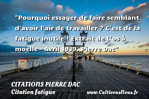 Citations Pierre Dac - Citation fatigue - Pourquoi essayer de faire semblant d avoir l air de travailler ? C est de la fatigue inutile !  Extrait de L os à moelle - Avril 1939. Pierre Dac   Une citation sur la fatigue CITATIONS PIERRE DAC