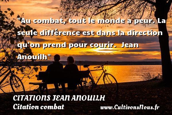 Citations Jean Anouilh - Citation combat - Au combat, tout le monde a peur. La seule différence est dans la direction qu on prend pour courir.   Jean Anouilh   Une citation sur le combat CITATIONS JEAN ANOUILH
