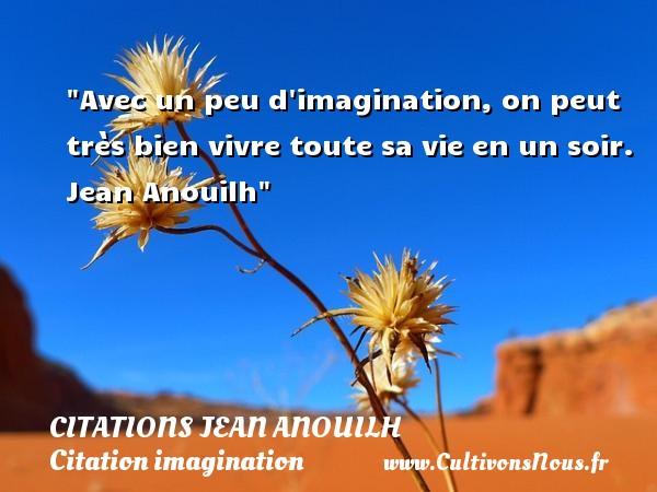 Avec un peu d imagination, on peut très bien vivre toute sa vie en un soir.   Jean Anouilh   Une citation sur l imagination CITATIONS JEAN ANOUILH - Citation imagination