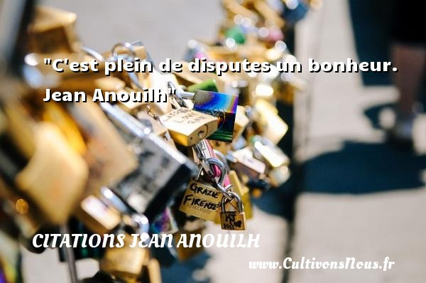 C est plein de disputes un bonheur.   Jean Anouilh   Une citation sur la dispute CITATIONS JEAN ANOUILH - Citation dispute