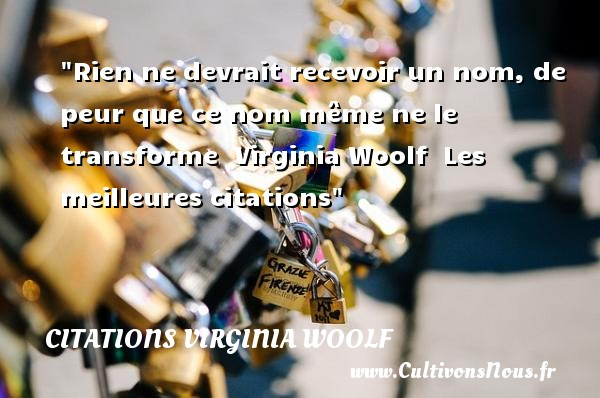 Citations Virginia Woolf - les meilleures citations - Rien ne devrait recevoir un nom, de peur que ce nom même ne le transforme   Virginia Woolf   Les meilleures citations CITATIONS VIRGINIA WOOLF