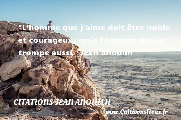Citations Jean Anouilh - Citation courage - L homme que j aime doit être noble et courageux, mais l homme que je trompe aussi.   Jean Anouilh   Une citation sur le courage CITATIONS JEAN ANOUILH